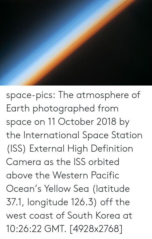 Western: space-pics:  The atmosphere of Earth photographed from space on 11 October 2018 by the International Space Station (ISS) External High Definition Camera as the ISS orbited above the Western Pacific Ocean's Yellow Sea (latitude 37.1, longitude 126.3) off the west coast of South Korea at 10:26:22 GMT. [4928x2768]