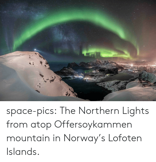 Norway: space-pics:  The Northern Lights from atop Offersoykammen mountain in Norway's Lofoten Islands.
