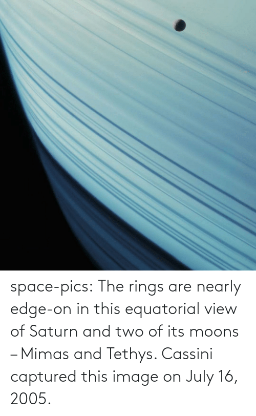 View: space-pics:  The rings are nearly edge-on in this equatorial view of Saturn and two of its moons – Mimas and Tethys. Cassini captured this image on July 16, 2005.