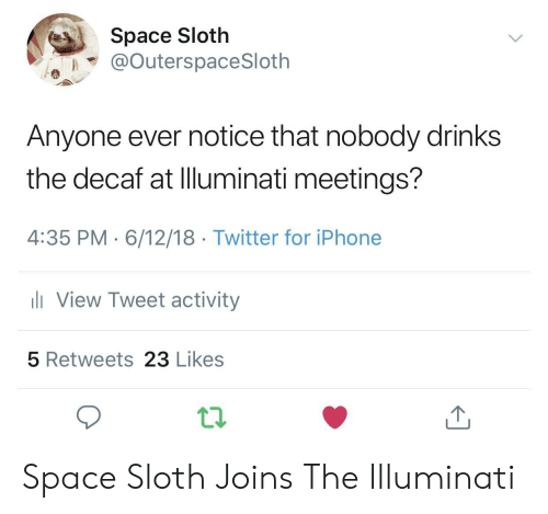 illuminati: Space Sloth  @OuterspaceSloth  Anyone ever notice that nobody drinks  the decaf at Illuminati meetings?  4:35 PM 6/12/18 Twitter for iPhone  View Tweet activity  5 Retweets 23 Likes Space Sloth Joins The Illuminati