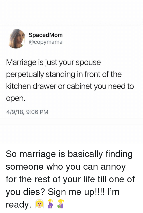 Life, Marriage, and Girl Memes: SpacedMom  @copymama  Marriage is just your spouse  perpetually standing in front of the  kitchen drawer or cabinet you need to  open  4/9/18, 9:06 PM So marriage is basically finding someone who you can annoy for the rest of your life till one of you dies? Sign me up!!!! I'm ready. 👰🏼🤰🏼🤱🏼