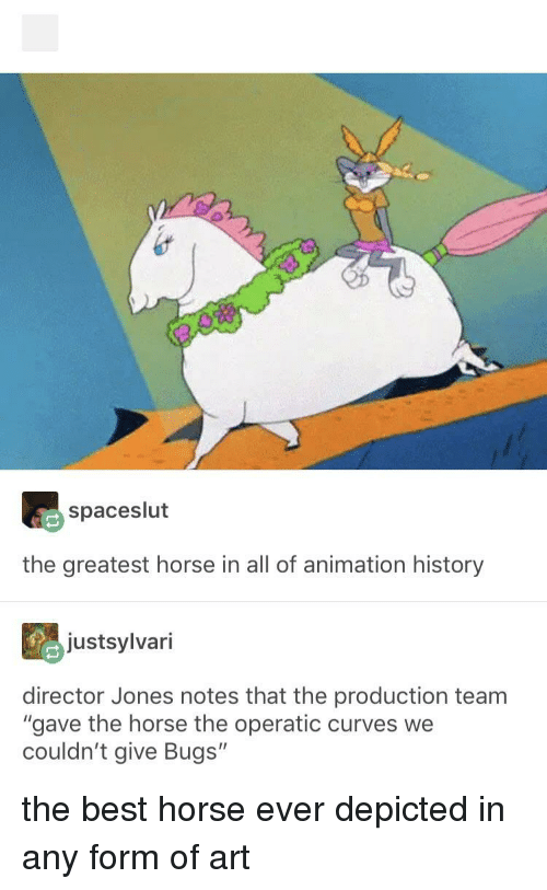 """Best, History, and Horse: spaceslut  the greatest horse in all of animation history  justsylvari  director Jones notes that the production team  """"gave the horse the operatic curves we  couldn't give Bugs"""" the best horse ever depicted in any form of art"""