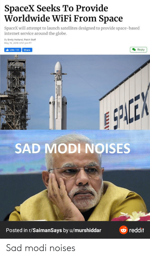 modi: SpaceX Seeks To Provide  Worldwide WiFi From Space  SpaceX will attempt to launch satellites designed to provide space-based  internet service around the globe.  By Emily Holland, Patch Staff  May 15, 2019 3:57 pm PT  e Like 136  Share  2 Reply  5PLCEX  SAD MODI NOISES  Posted in r/SaimanSays by u/murshiddar  O reddit Sad modi noises