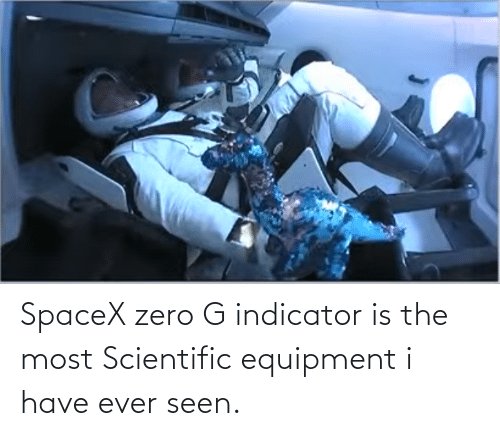 The Most: SpaceX zero G indicator is the most Scientific equipment i have ever seen.