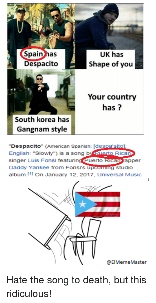 """Music, Spanish, and American: Spain has  Despacito  UK has  Shape of you  Your country  has?  South korea has  Gangnam style  Despacito"""" (American Spanish: [despa sito  English: """"Slowly"""") is a song b  singer Luis Fonsi featuringuerto ican apper  Daddy Yankee from Fonsi's u  album. 11 On January 12, 2017, Universal Music  o Rica  g studio  @ElMemeMaster Hate the song to death, but this ridiculous!"""