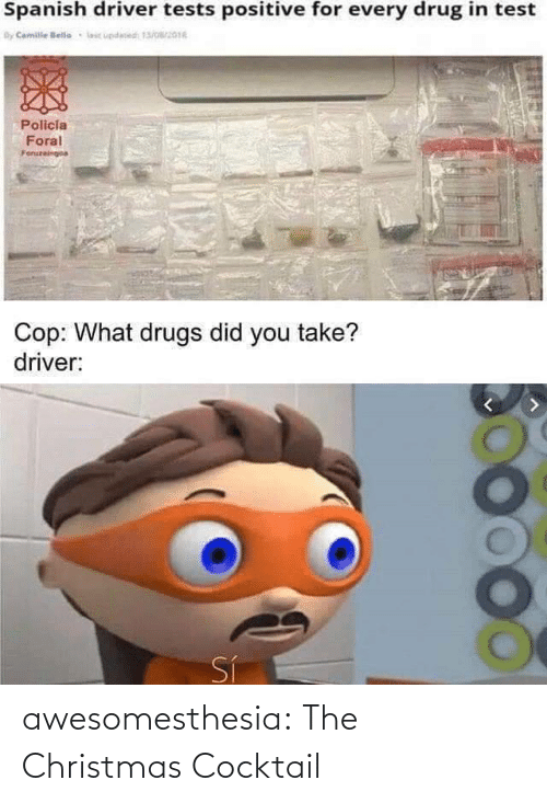 Drug: Spanish driver tests positive for every drug in test  By Camile lelle  lic updesed 13/016  Policia  Foral  Foruzeingoa  Cop: What drugs did you take?  driver:  Sí awesomesthesia:  The Christmas Cocktail