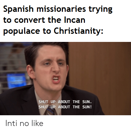 Shut Up, Spanish, and Incan: Spanish missionaries trying  to convert the Incan  populace to Christianity:  SHUT UP ABOUT THE SUN.  SHUT UP ABOUT THE SUN! Inti no like