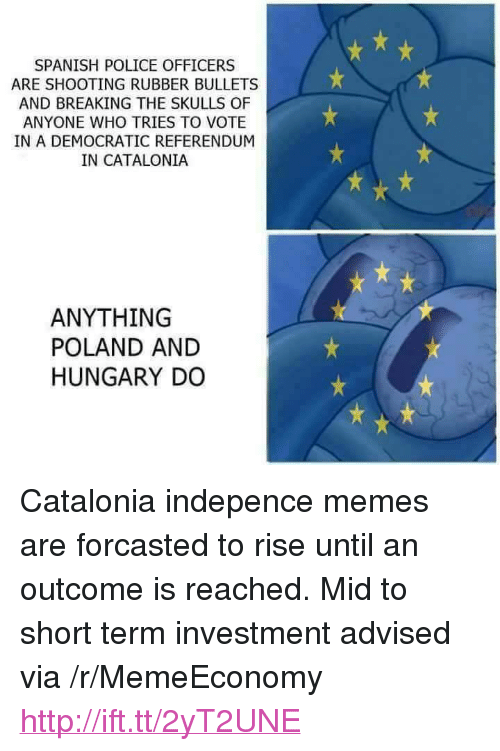 "Memes, Police, and Spanish: SPANISH POLICE OFFICERS  ARE SHOOTING RUBBER BULLETS  AND BREAKING THE SKULLS OF  ANYONE WHO TRIES TO VOTE  IN A DEMOCRATIC REFERENDUM  IN CATALONIA  ANYTHING  POLAND AND  HUNGARY DO <p>Catalonia indepence memes are forcasted to rise until an outcome is reached. Mid to short term investment advised via /r/MemeEconomy <a href=""http://ift.tt/2yT2UNE"">http://ift.tt/2yT2UNE</a></p>"