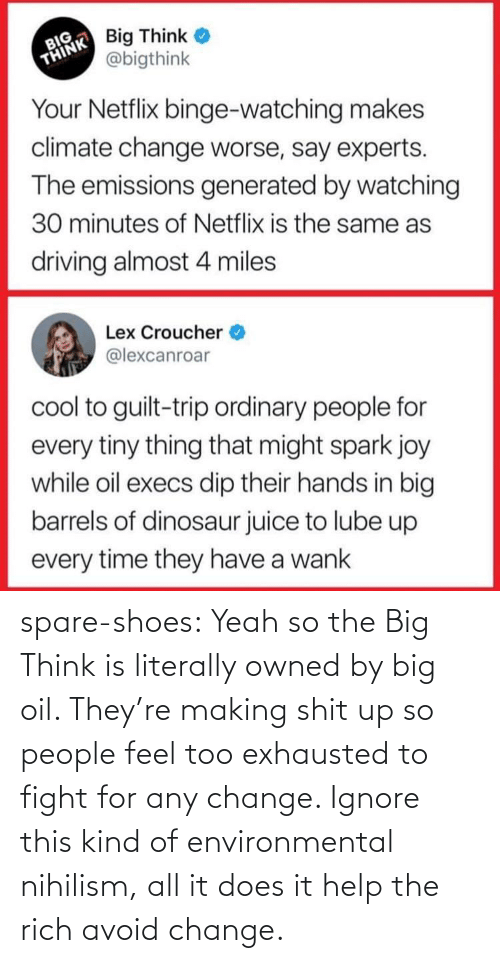 people: spare-shoes:  Yeah so the Big Think is literally owned by big oil. They're making shit up so people feel too exhausted to fight for any change. Ignore this kind of environmental nihilism, all it does it help the rich avoid change.
