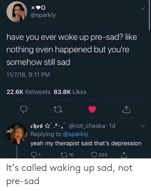 waking up: @sparkly  have you ever woke up pre-sad? like  nothing even happened but you're  somehow still sad  11/7/18, 9:11 PM  22.6K Retweets 83.8K Likes  ches @not cheska 1o  Replying to @sparkly  yeah my therapist said that's depression  91  t16  286 It's called waking up sad, not pre-sad