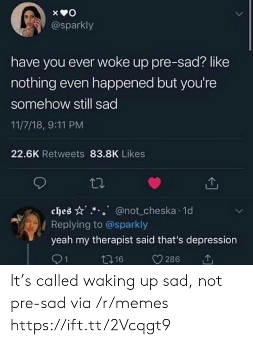 waking up: @sparkly  have you ever woke up pre-sad? like  nothing even happened but you're  somehow still sad  11/7/18, 9:11 PM  22.6K Retweets 83.8K Likes  ches @not cheska 1o  Replying to @sparkly  yeah my therapist said that's depression  91  t16  286 It's called waking up sad, not pre-sad via /r/memes https://ift.tt/2Vcqgt9