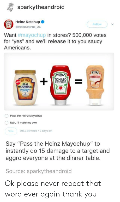 "Hein: sparkytheandroid  Heinz Ketchup  Follow  HeinzKetchup US  in stores? 500,000 votes  Want  for ""yes"" and we'll release it to you saucy  Americans.  #mayoChupi  HEIN  MAYOCHUP  HEIN  TOMATO  KETCHUP  MAYONNAISE  Pass the Heinz Mayochup  Nah, Ill make my own  te595,154 votes 3 days left  Say ""Pass the Heinz Mayochup"" to  instantly do 15 damage to a target and  aggro everyone at the dinner table.  Source: sparkytheandroid Ok please never repeat that word ever again thank you"
