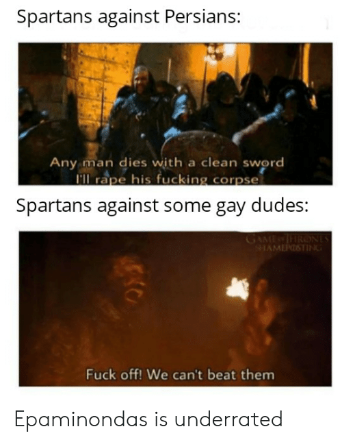 Fucking, Fuck, and Game: Spartans against Persians:  Any man dies with a clean sword  I'll rape his fucking corpse  Spartans against some gay dudes:  GAME TRONES  SHAMEPOSTING  Fuck off! We can't beat them Epaminondas is underrated