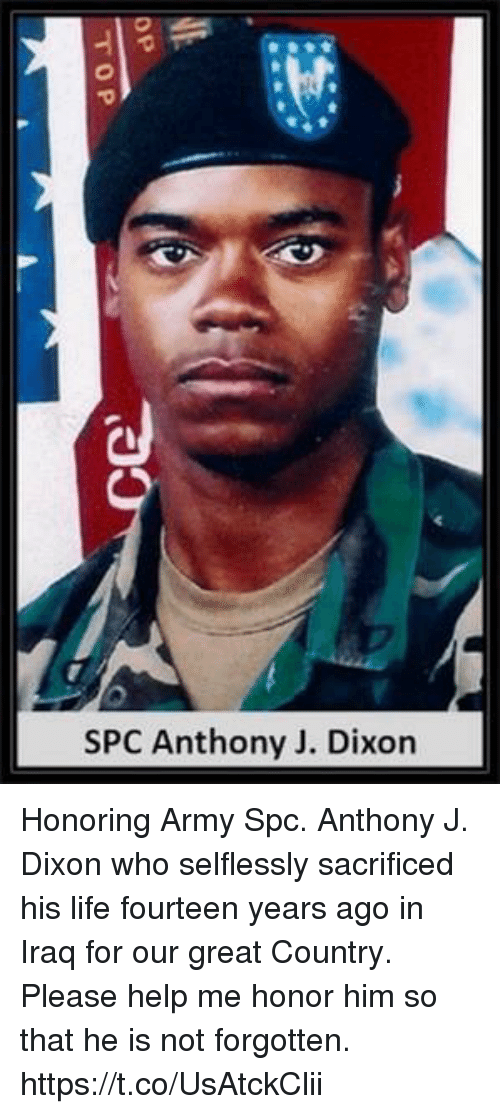 spc: SPC Anthony J. Dixor Honoring Army Spc. Anthony J. Dixon who selflessly sacrificed his life fourteen years ago in Iraq for our great Country. Please help me honor him so that he is not forgotten. https://t.co/UsAtckClii
