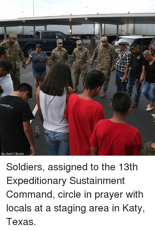 spc: Spc. Austin T. Boucher Soldiers, assigned to the 13th Expeditionary Sustainment Command, circle in prayer with locals at a staging area in Katy, Texas.
