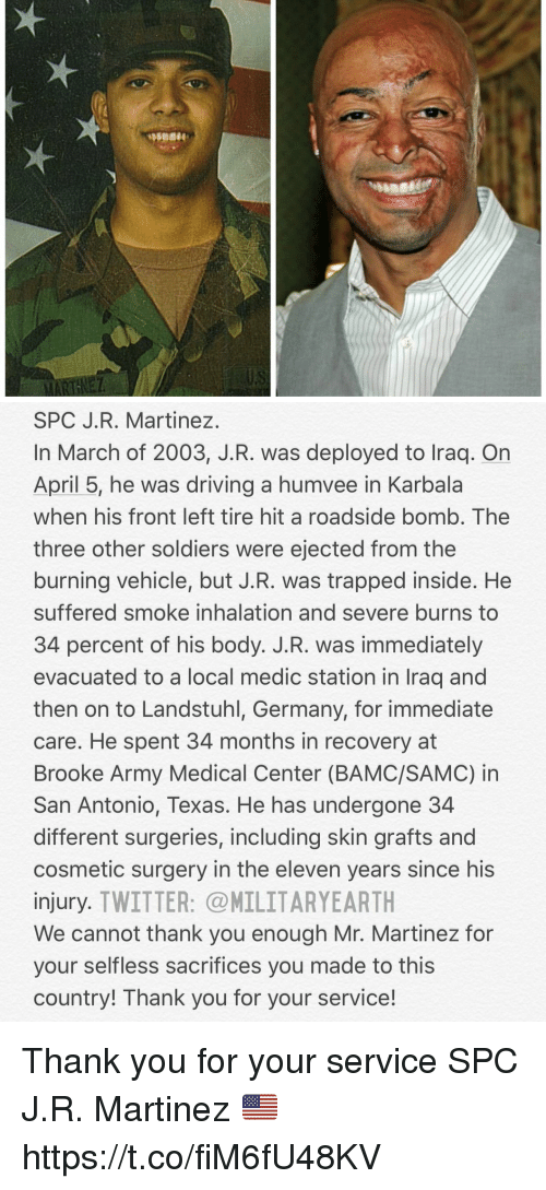 selflessness: SPC J.R. Martinez  In March of 2003, J.R. was deployed to Iraq. On  April 5, he was driving a humvee in Karbala  when his front left tire hit a roadside bomb, The  three other soldiers were ejected from the  burning vehicle, but J.R. was trapped inside. He  suffered smoke inhalation and severe burns to  34 percent of his body. J.R. was immediately  evacuated to a local medic station in Iraq and  then on to Landstuhl, Germany, for immediate  care. He spent 34 months in recovery at  Brooke Army Medical Center (BAMC/SAMC) in  San Antonio, Texas. He has undergone 34  different surgeries, including skin grafts and  cosmetic surgery in the eleven years since his  injury. TWITTER: MILITARYEARTH  We cannot thank you enough Mr. Martinez for  your selfless sacrifices you made to this  country! Thank you for your service! Thank you for your service SPC J.R. Martinez 🇺🇸 https://t.co/fiM6fU48KV