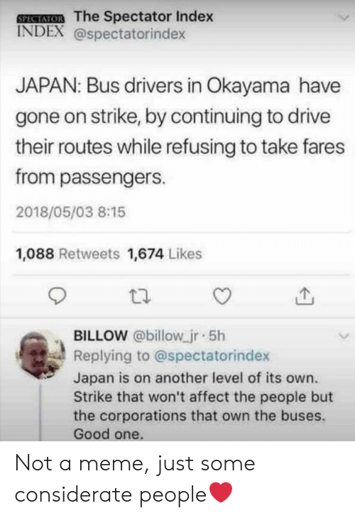 Meme, Affect, and Drive: SPEAIOR The Spectator Index  INDEX @spectatorindex  JAPAN: Bus dirivers in Okayama have  gone on strike, by continuing to drive  their routes while refusing to take fares  from passengers.  2018/05/03 8:15  1,088 Retweets 1,674 Likes  BILLOW @billow jr 5h  Replying to @spectatorindex  Japan is on another level of its own.  Strike that won't affect the people but  the corporations that own the buses.  Good one. Not a meme, just some considerate people❤️