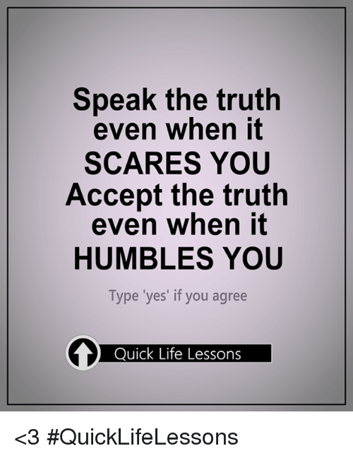 Lessoned: Speak the truth  even when it  SCARES YOU  Accept the truth  even when it  HUMBLES YOU  Type 'yes' if you agree  Quick Life Lessons <3 #QuickLifeLessons