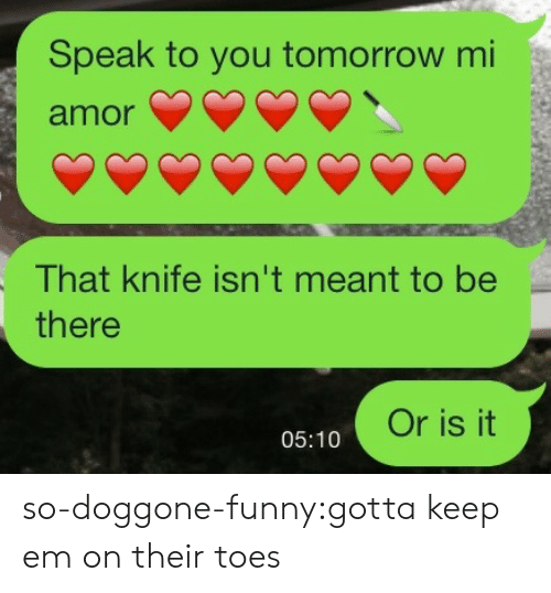 toes: Speak to you tomorrow mi  amor  That knife isn't meant to be  there  Or is it  05:10 so-doggone-funny:gotta keep em on their toes