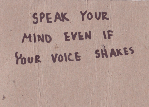 your mind: SPEAK YOUR  MIND EVEN IF  YOUR VOICE SHAKES