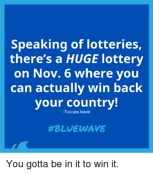 Lottery, Memes, and Back: Speaking of lotteries,  there's a HUGE lottery  on Nov. 6 where you  can actually win back  your country!  -Toccata Marie  You gotta be in it to win it.