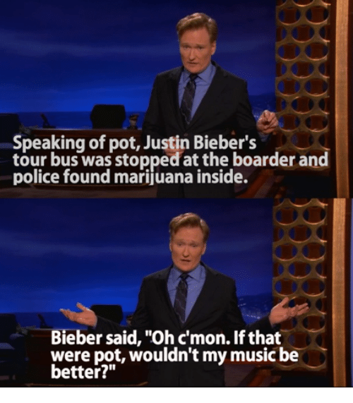 """boarders: Speaking of pot, Justin Bieber's  tour bus was stopped at the boarder and  police found marijuana inside.  Bieber said, """"Ohcmon. If that  were pot, wouldn't my music be  better?"""""""