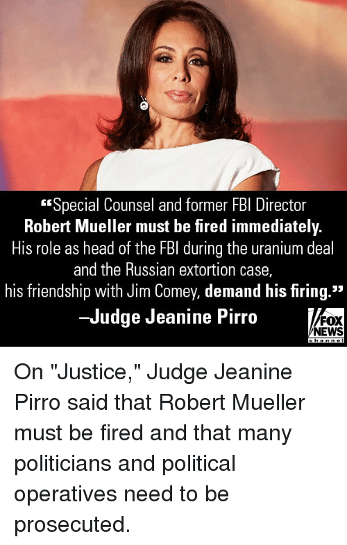"""Fbi, Head, and Memes: Special Counsel and former FBI Director  Robert Mueller must be fired immediately.  His role as head of the FBI during the uranium deal  and the Russian extortion case,  his friendship with Jim Comey, demand his firing.""""  -Judge Jeanine Pirro  FOX  NEWS On """"Justice,"""" Judge Jeanine Pirro said that Robert Mueller must be fired and that many politicians and political operatives need to be prosecuted."""