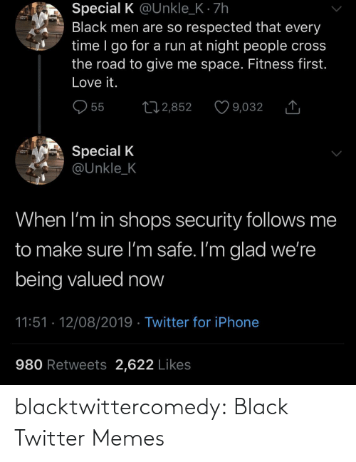 Twitter Memes: Special K @Unkle_K · 7h  Black men are so respected that every  time I go for a run at night people cross  the road to give me space. Fitness first.  Love it.  O 55  27 2,852  9,032  Special K  @Unkle_K  When I'm in shops security follows me  to make sure I'm safe. I'm glad we're  being valued now  11:51 · 12/08/2019 · Twitter for iPhone  980 Retweets 2,622 Likes blacktwittercomedy:  Black Twitter Memes