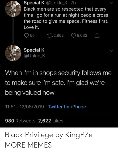 Dank, Iphone, and Love: Special K @Unkle_K 7h  Black men are so respected that every  time I go for a run at night people cross  the road to give me space. Fitness first.  Love it.  55  L2,852  9,032  Special K  @Unkle_K  When I'm in shops security follows me  to make sure I'm safe. I'm glad we're  being valued now  11:51 12/08/2019 Twitter for iPhone  980 Retweets 2,622 Likes Black Privilege by KingPZe MORE MEMES