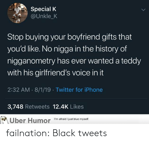 Iphone, Tumblr, and Twitter: Special K  @Unkle_K  Stop buying your boyfriend gifts that  you'd like. No nigga in the history of  nigganometry has ever wanted a teddy  with his girlfriend's voice in it  2:32 AM 8/1/19 Twitter for iPhone  3,748 Retweets 12.4K Likes  Uber Humor  I'm afraid I just blue myself. failnation:  Black tweets