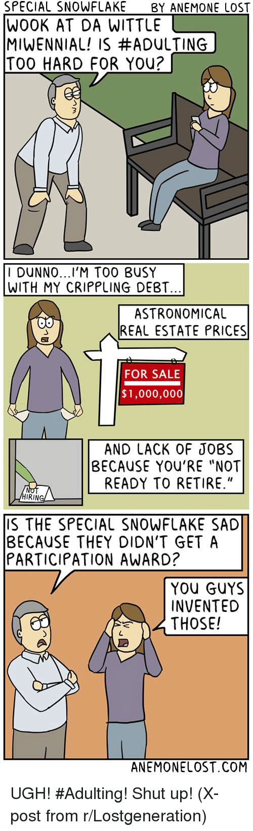 """Im 14 & This Is Deep: SPECIAL SNOWFLAKE  BY ANEMONE LOST  WOOK AT DA WITTLE  MIWENNIAL! IS #ADULTING  TOO HARD FOR You?  I DUNNO  TOO BUSY  WITH MY CRIPPLING DEBT.  ASTRONOMICAL  REAL ESTATE PRICES  FOR SALE  $1,000,000  AND LACK OF JOBS  BECAUSE YOU'RE """"NOT  READY TO RETIRE.""""  RING  S THE SPECIAL SNOWFLAKE SAD  BECAUSE THEY DION'T GET A  PARTICIPATION AWARD?  YOU GUYS  INVENTED  THOSE!  ANEMONELOST.COM UGH! #Adulting! Shut up! (X-post from r/Lostgeneration)"""