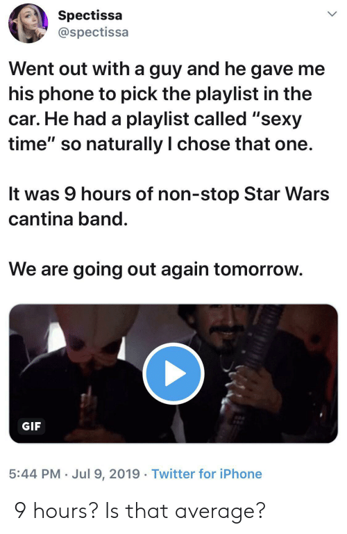"""Gif, Iphone, and Phone: Spectissa  @spectissa  Went out with a guy and he gave me  his phone to pick the playlist in the  car. He had a playlist called """"sexy  time"""" so naturally I chose that one.  It was 9 hours of non-stop Star Wars  cantina band.  We are going out again tomorrow.  GIF  5:44 PM Jul 9, 2019 Twitter for iPhone 9 hours? Is that average?"""