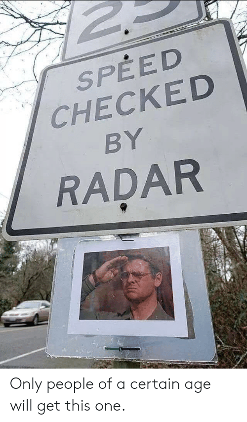 Radar: SPEED  CHECKED  BY  RADAR Only people of a certain age will get this one.