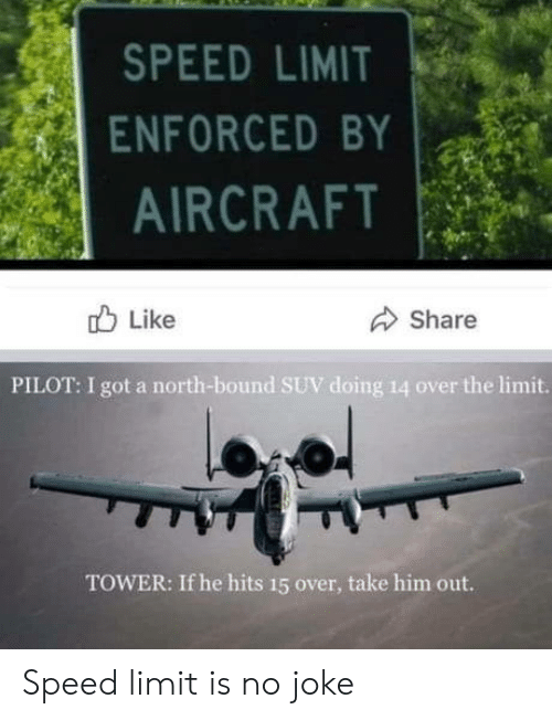 pilot: SPEED LIMIT  ENFORCED BY  AIRCRAFT  Like  Share  PILOT: I got a north-bound SUV doing 14 over the limit.  TOWER: If he hits 15 over, take him out. Speed limit is no joke