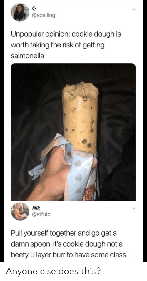 Spoon, Class, and Cookie: @spelling  Unpopular opinion: cookie dough is  worth taking the risk of getting  salmonella  Nik  @stfulol  Pull yourself together and go get a  damn spoon. It's cookie dough not a  beefy 5 layer burrito have some class.  ECIPE  EE Anyone else does this?