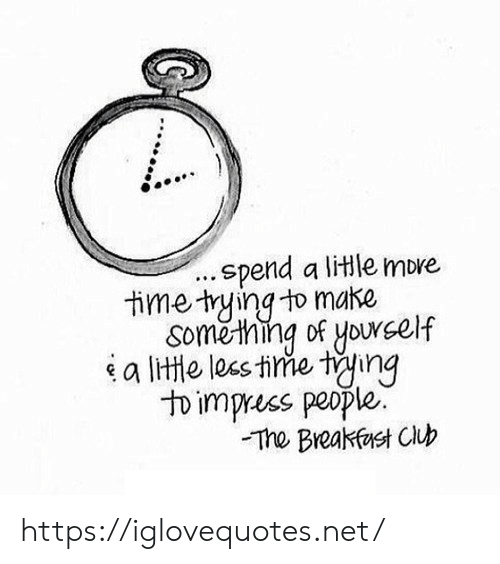 ting: .spend a litle more  time trying to make  Something of yourself  a litte lees time ting  to impruss people.  The Breakfest Club https://iglovequotes.net/