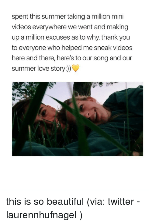 Why Thank You: spent this summer taking a million mini  videos everywhere we went and making  up a million excuses as to why. thank you  to everyone who helped me sneak videos  here and there, here's to our song and our  summer love story:)) this is so beautiful (via: twitter - laurennhufnagel )