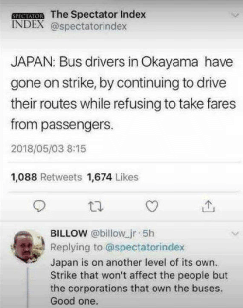 Dank, Affect, and Drive: SPESATOR The Spectator Index  INDEX @spectatorindex  JAPAN: Bus drivers in Okayama have  gone on strike, by continuing to drive  their routes while refusing to take fares  from passengers.  2018/05/03 8:15  1,088 Retweets 1,674 Likes  BILLOW @billow jr 5h  Replying to @spectatorindex  Japan is on another level of its own.  Strike that won't affect the people but  the corporations that own the buses.  Good one.