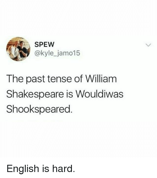 past tense: SPEW  @kyle_jamo15  The past tense of William  Shakespeare is Wouldiwas  Shookspeared English is hard.