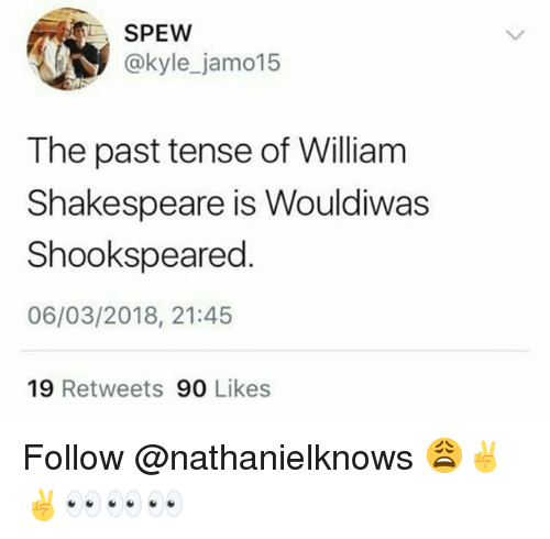 past tense: SPEW  @kyle_jamo15  The past tense of William  Shakespeare is Wouldiwas  Shookspeared  06/03/2018, 21:45  19 Retweets 90 Likes Follow @nathanielknows 😩✌️✌️👀👀👀
