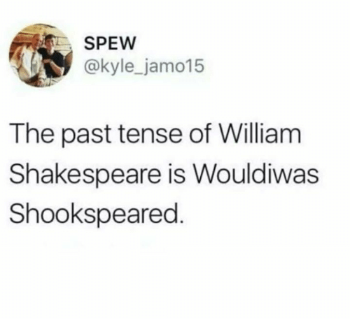 past tense: SPEW  @kyle_jamo15  The past tense of William  Shakespeare is Wouldiwas  Shookspeared