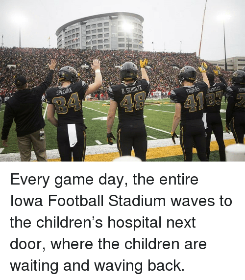 Children, Football, and Waves: SPEWAK  B. SCHULTE  AKIN Every game day, the entire Iowa Football Stadium waves to the children's hospital next door, where the children are waiting and waving back.