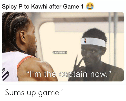 "Reddit, Game, and Spicy: Spicy P to Kawhi after Game 1  @NBAMEMES  ""I'm the captain now."" Sums up game 1"