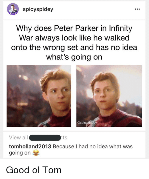 Good, Infinity, and Idea: spicyspidey  Why does Peter Parker in Infinity  War always look like he walked  onto the wrong set and has no idea  what's going on  @spicyspidey  View all  tomholland2013 Because I had no idea what was  going on  ts Good ol Tom