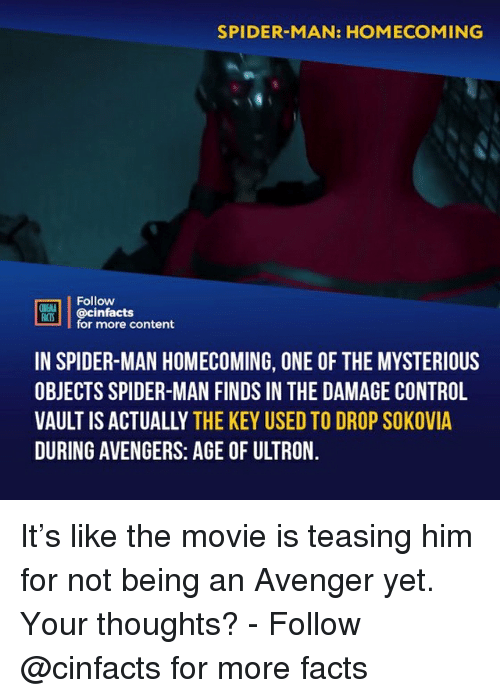 Avengers Age of Ultron, Facts, and Memes: SPIDER-MAN: HOMECOMING  Follow  ONENLA  ian.| | @cinfacts  for more content  IN SPIDER-MAN HOMECOMING, ONE OF THE MYSTERIOUS  OBJECTS SPIDER-MAN FINDS IN THE DAMAGE CONTROL  VAULT IS ACTUALLY THE KEY USED TO DROP SOKOVIA  DURING AVENGERS: AGE OF ULTRON It's like the movie is teasing him for not being an Avenger yet. Your thoughts?⠀ -⠀ Follow @cinfacts for more facts