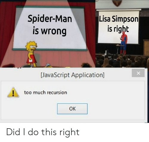 Lisa Simpson, Spider, and SpiderMan: Spider-Man  is wrong  Lisa Simpson  is right  JavaScript Application]  too much recursion  OK Did I do this right