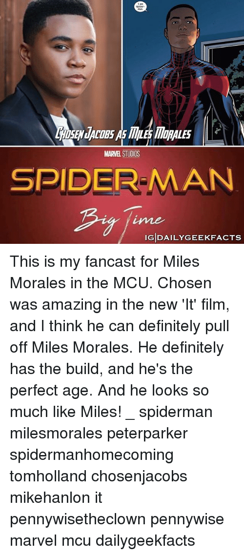 Filmes: Spider  SEN JACOBS As MLE MORALES  MARVEL STUDIOS  SPIDER-MAN  ime  IGDAILYGEEKFACTS This is my fancast for Miles Morales in the MCU. Chosen was amazing in the new 'It' film, and I think he can definitely pull off Miles Morales. He definitely has the build, and he's the perfect age. And he looks so much like Miles! _ spiderman milesmorales peterparker spidermanhomecoming tomholland chosenjacobs mikehanlon it pennywisetheclown pennywise marvel mcu dailygeekfacts