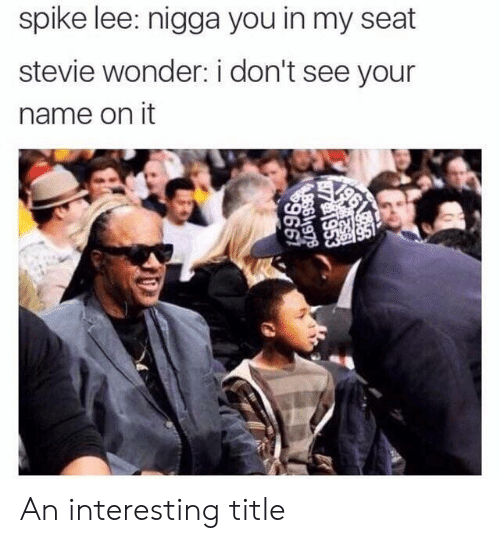 Stevie Wonder, Spike Lee, and Wonder: spike lee: nigga you in my seat  stevie wonder: i don't see your  name on it An interesting title