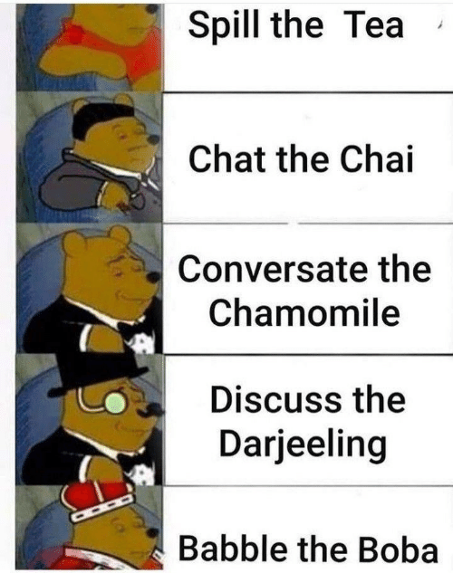 spill: Spill the Tea  Chat the Chai  Conversate the  Chamomile  Discuss the  Darjeeling  Babble the Boba