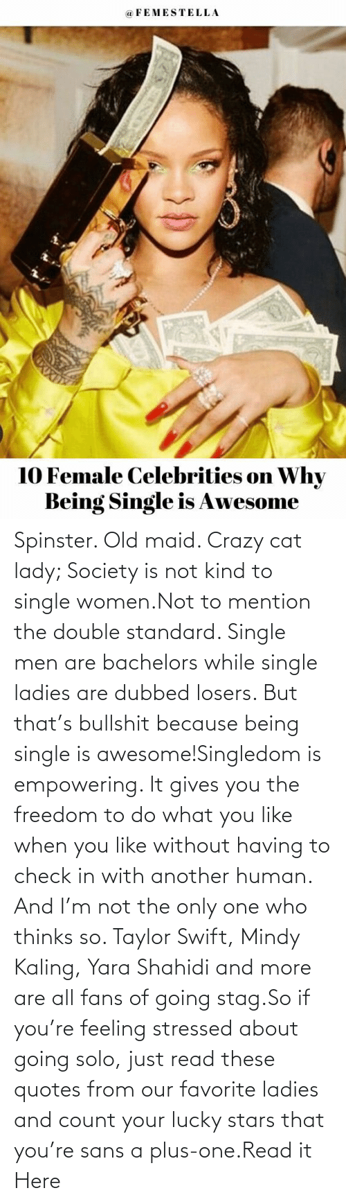 Single: Spinster. Old maid. Crazy cat lady; Society is not kind to single women.Not to mention the double standard. Single men are bachelors while single ladies are dubbed losers. But that's bullshit because being single is awesome!Singledom is empowering. It gives you the freedom to do what you like when you like without having to check in with another human. And I'm not the only one who thinks so. Taylor Swift, Mindy Kaling, Yara Shahidi and more are all fans of going stag.So if you're feeling stressed about going solo, just read these quotes from our favorite ladies and count your lucky stars that you're sans a plus-one.Read it Here